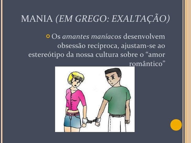 MANIA  (EM GREGO: EXALTAÇÃO) <ul><li>Os  amantes maníacos  desenvolvem obsessão recíproca, ajustam-se ao estereótipo da no...