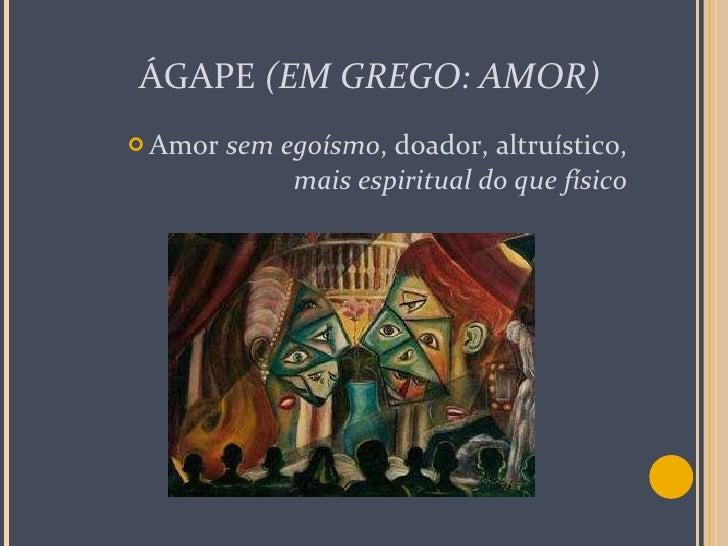 ÁGAPE  (EM GREGO: AMOR) <ul><li>Amor  sem egoísmo , doador, altruístico,  mais espiritual do que físico </li></ul>