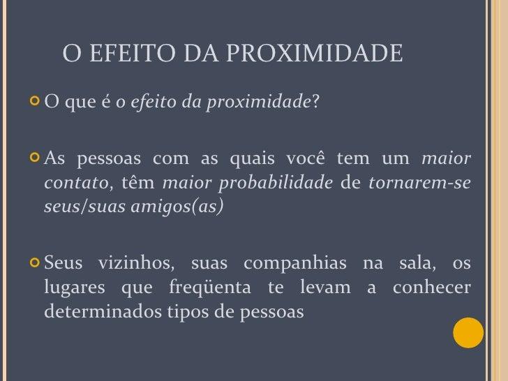 O EFEITO DA PROXIMIDADE <ul><li>O que é  o efeito da proximidade ? </li></ul><ul><li>As pessoas com as quais você tem um  ...
