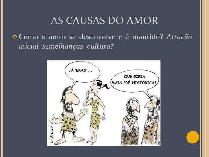 AS CAUSAS DO AMOR <ul><li>Como o amor se desenvolve e é mantido?  Atração inicial, semelhanças, cultura? </li></ul>