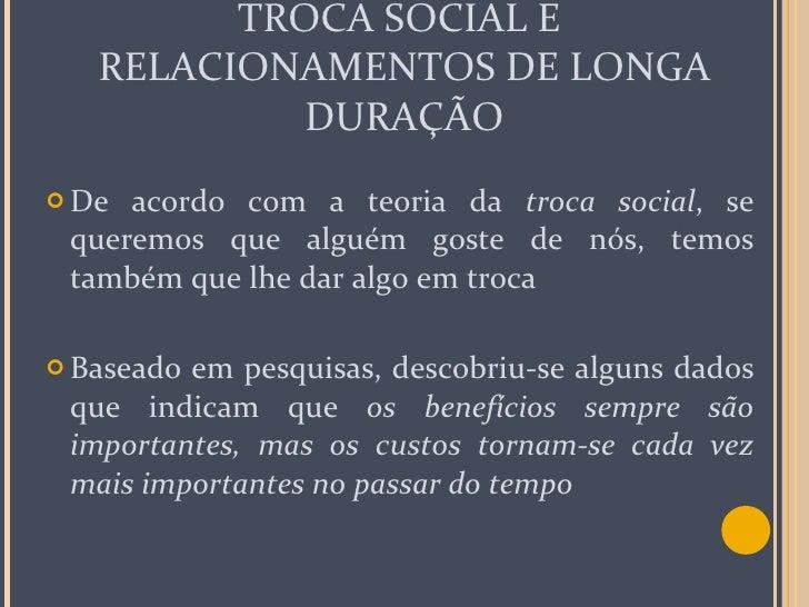 TROCA SOCIAL E  RELACIONAMENTOS DE LONGA DURAÇÃO <ul><li>De acordo com a teoria da  troca social , se queremos que alguém ...