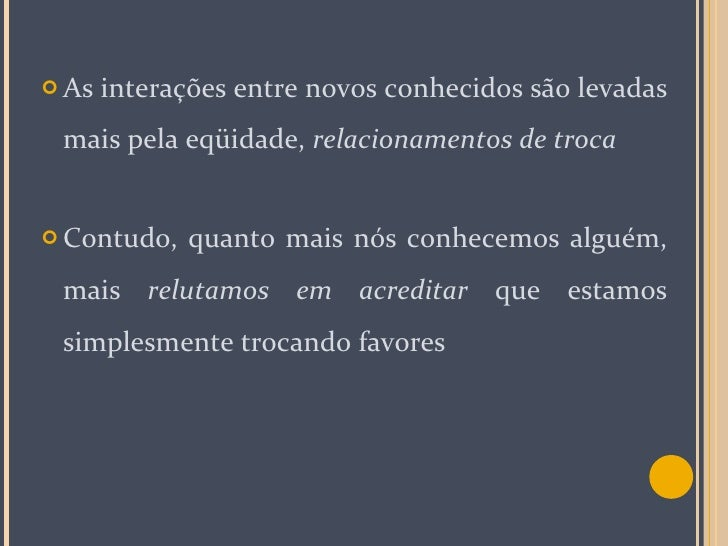 <ul><li>As interações entre novos conhecidos são levadas mais pela eqüidade,  relacionamentos de troca </li></ul><ul><li>C...