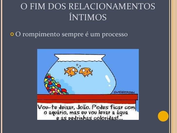 O FIM DOS RELACIONAMENTOS ÍNTIMOS <ul><li>O rompimento sempre é um processo </li></ul>
