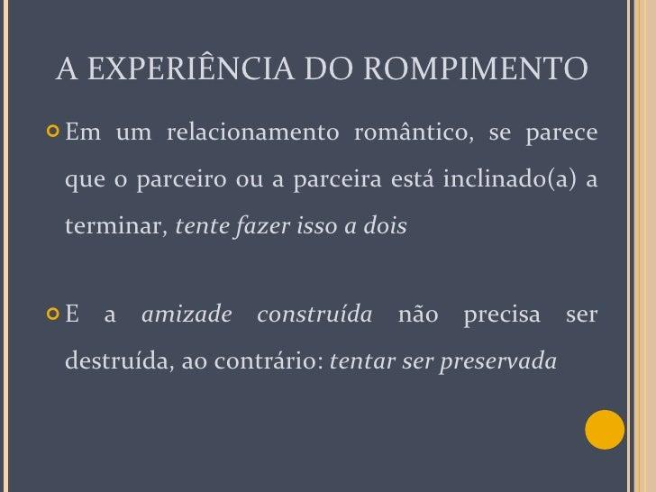 A EXPERIÊNCIA DO ROMPIMENTO <ul><li>Em um relacionamento romântico, se parece que o parceiro ou a parceira está inclinado(...