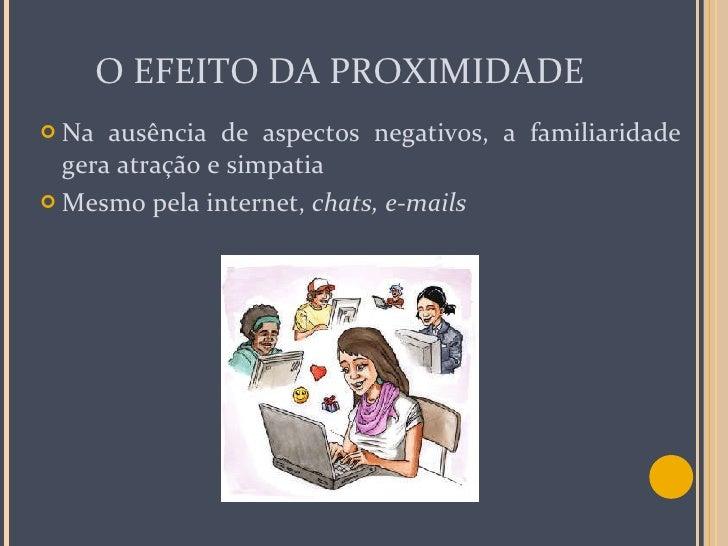 O EFEITO DA PROXIMIDADE <ul><li>Na ausência de aspectos negativos, a familiaridade gera atração e simpatia </li></ul><ul><...