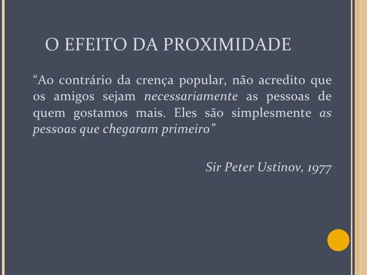 """O EFEITO DA PROXIMIDADE <ul><li>"""" Ao contrário da crença popular, não acredito que os amigos sejam  necessariamente  as pe..."""