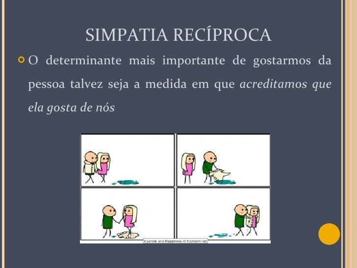 SIMPATIA RECÍPROCA <ul><li>O determinante mais importante de gostarmos da pessoa talvez seja a medida em que  acreditamos ...