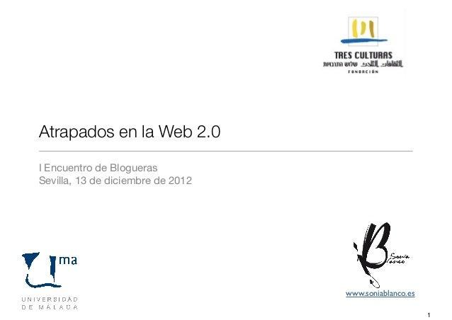 Atrapados en la Web 2.0I Encuentro de BloguerasSevilla, 13 de diciembre de 2012                                   www.soni...