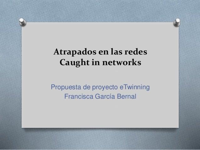 Atrapados en las redes Caught in networks Propuesta de proyecto eTwinning Francisca García Bernal