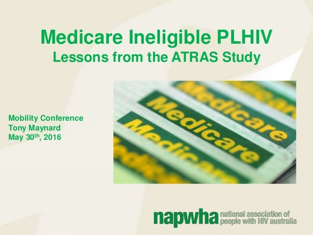Medicare Ineligible PLHIV Lessons from the ATRAS Study Mobility Conference Tony Maynard May 30th, 2016