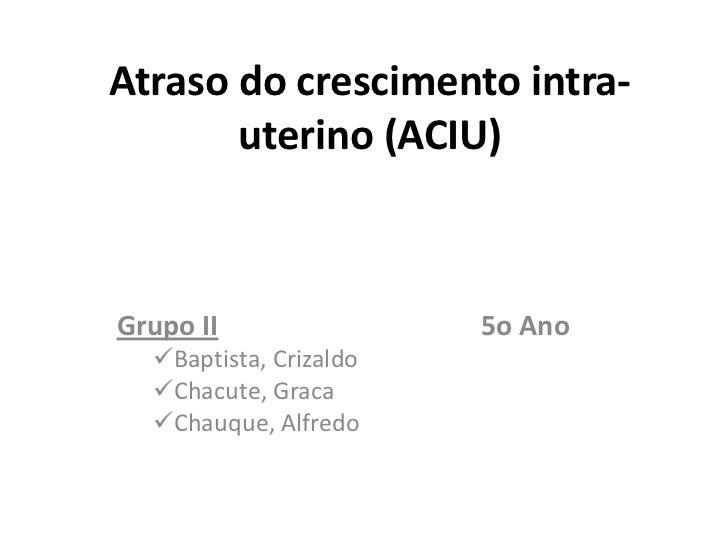 Atraso do crescimento intra-       uterino (ACIU)Grupo II                5o Ano  Baptista, Crizaldo  Chacute, Graca  Ch...