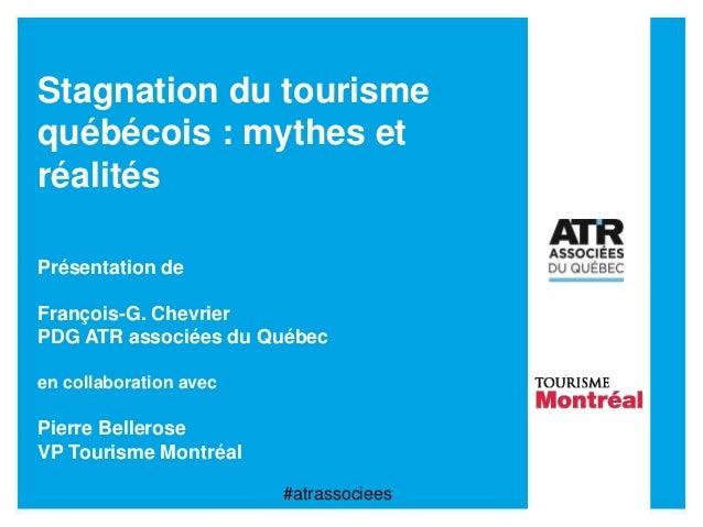 Stagnation du tourisme québécois : mythes et réalités Présentation de François-G. Chevrier PDG ATR associées du Québec en ...