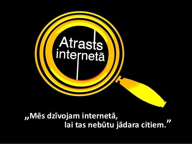 """""""Mēs dzīvojam internetā,          lai tas nebūtu jādara citiem."""""""