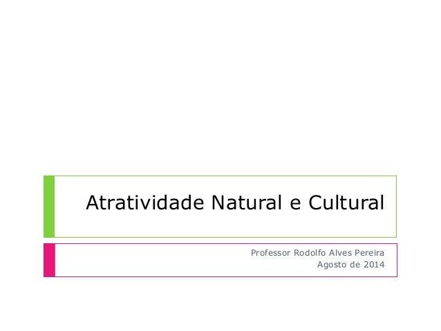 Atratividade Natural e Cultural Professor Rodolfo Alves Pereira Agosto de 2014