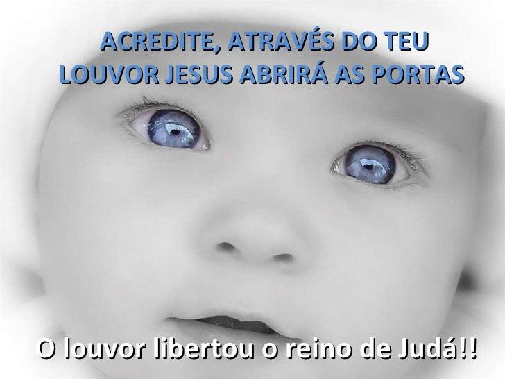 ACREDITE, ATRAVÉS DO TEU LOUVOR JESUS ABRIRÁ AS PORTASO louvor libertou o reino de Judá!!