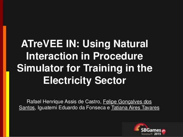 ATreVEE IN: Using Natural Interaction in Procedure Simulator for Training in the Electricity Sector Rafael Henrique Assis ...