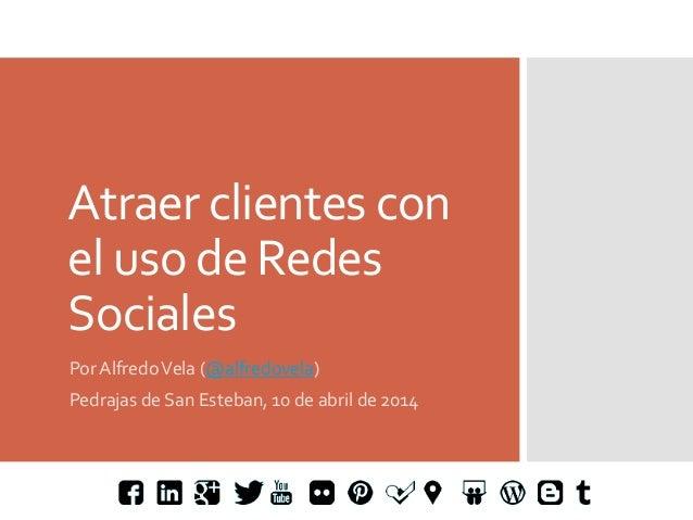 Atraer  clientes  con   el  uso  de  Redes   Sociales   Por  Alfredo  Vela  (@alfredovela)   Pedra...