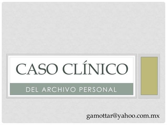 CASO CLÍNICO DEL ARCHIVO PERSONAL              gamottar@yahoo.com.mx