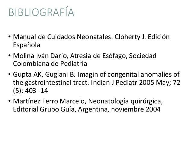 BIBLIOGRAFÍA • Manual de Cuidados Neonatales. Cloherty J. Edición Española • Molina Iván Darío, Atresia de Esófago, Socied...