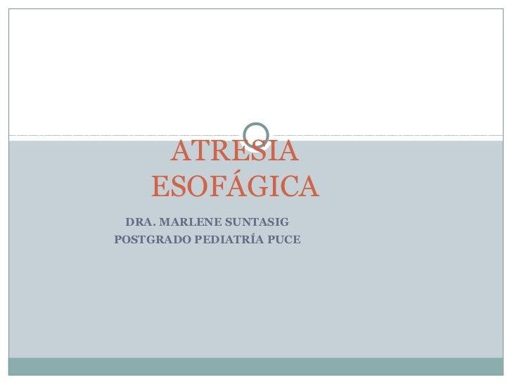 ATRESIA    ESOFÁGICA DRA. MARLENE SUNTASIGPOSTGRADO PEDIATRÍA PUCE