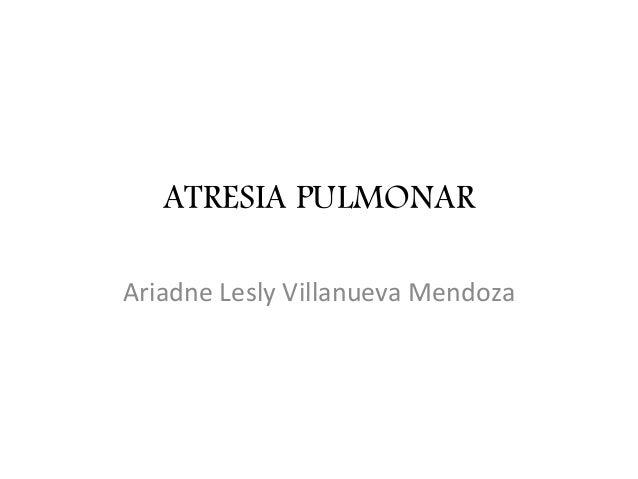 ATRESIA PULMONAR Ariadne Lesly Villanueva Mendoza