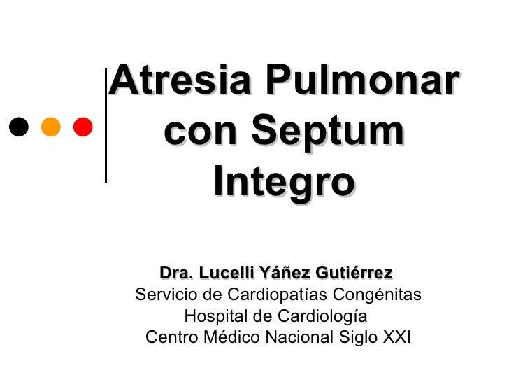 Atresia Pulmonar   con Septum     Integro   Dra. Lucelli Yáñez Gutiérrez Servicio de Cardiopatías Congénitas       Hospita...