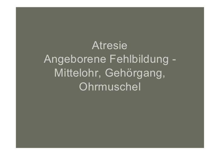 AtresieAngeborene Fehlbildung - Mittelohr, Gehörgang,      Ohrmuschel