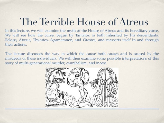 The Terrible House of Atreus  In this lecture, we will examine the myth of the House of Atreus and its hereditary curse.  ...
