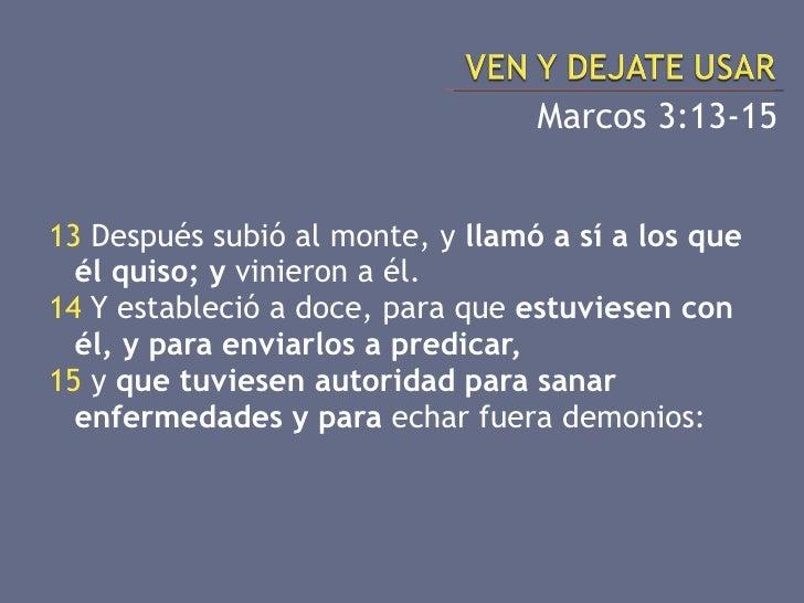 <ul><li>Marcos 3:13-15 </li></ul><ul><li>13  Después subió al monte, y  llamó a sí a los que él quiso; y  vinieron a él. <...