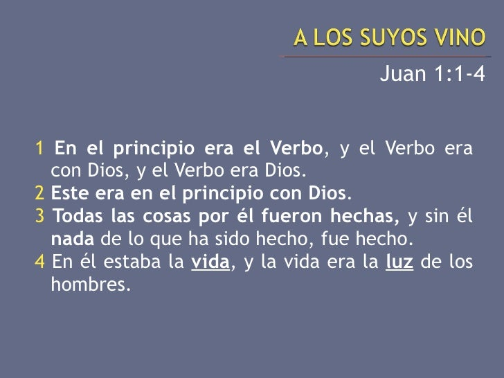 <ul><li>Juan 1:1-4 </li></ul><ul><li>1   En el principio era el Verbo , y el Verbo era con Dios, y el Verbo era Dios. </li...