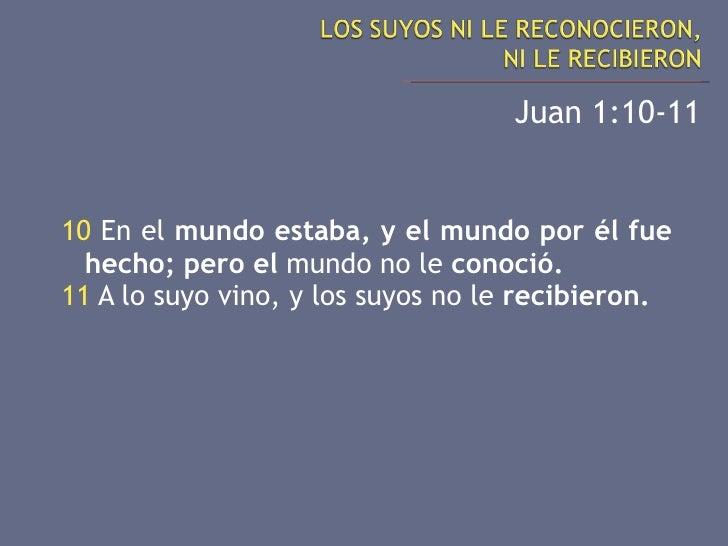<ul><li>Juan 1:10-11 </li></ul><ul><li>10  En el  mundo estaba, y el mundo por él fue hecho; pero el  mundo no le  conoció...