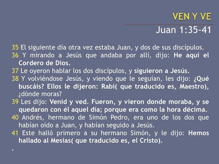 <ul><li>Juan 1:35-41 </li></ul><ul><li>35  El siguiente día otra vez estaba Juan, y dos de sus discípulos. </li></ul><ul><...