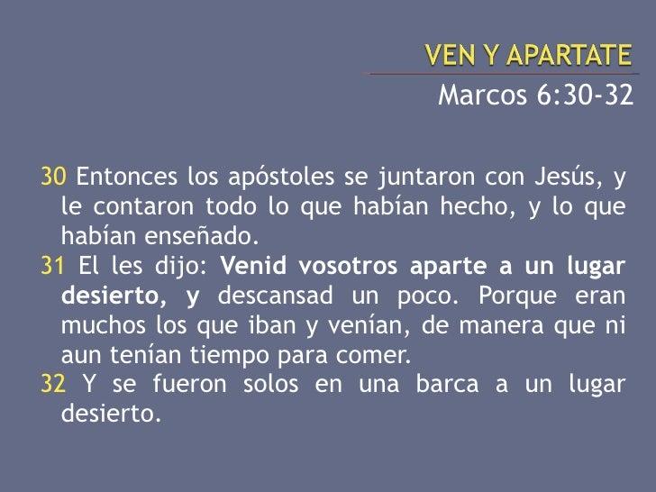 <ul><li>Marcos 6:30-32 </li></ul><ul><li>30  Entonces los apóstoles se juntaron con Jesús, y le contaron todo lo que había...