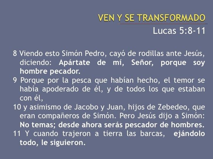 <ul><li>Lucas 5:8-11 </li></ul><ul><li>8 Viendo esto Simón Pedro, cayó de rodillas ante Jesús, diciendo:  Apártate de mí, ...