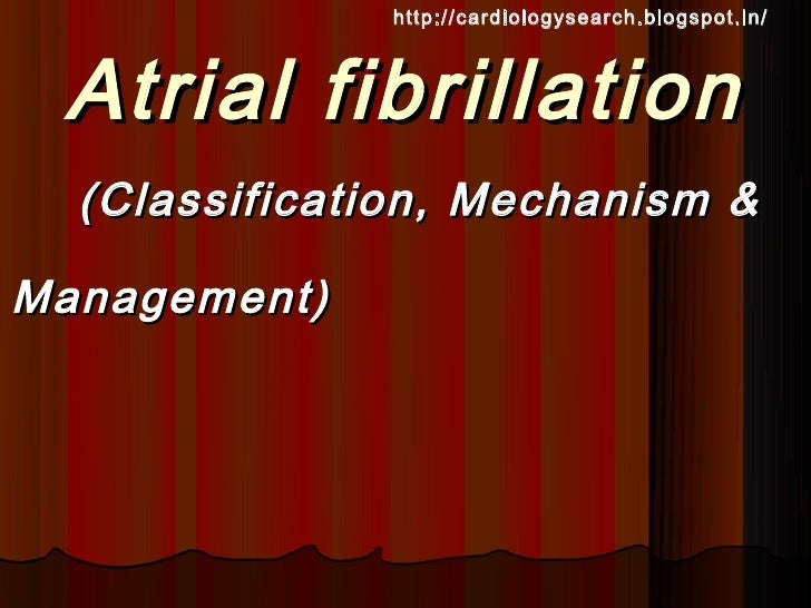http://cardiologysearch.blogspot.in/ Atrial fibrillation  (Classification, Mechanism &Management)