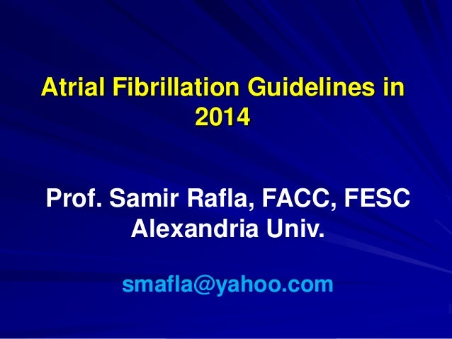 Atrial Fibrillation Guidelines in 2014 Prof. Samir Rafla, FACC, FESC Alexandria Univ. smafla@yahoo.com