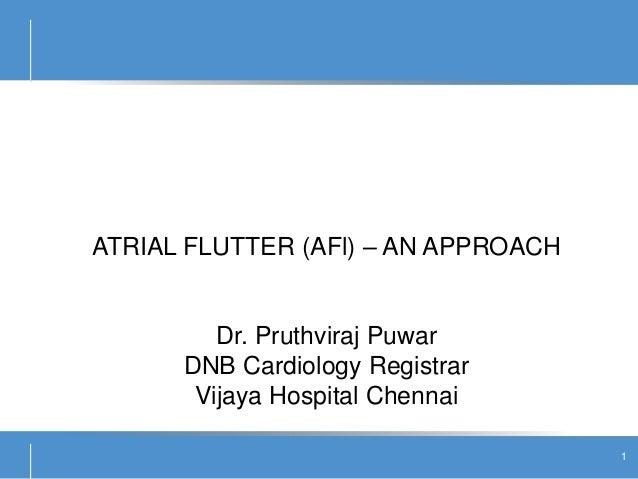 ATRIAL FLUTTER (AFl) – AN APPROACH Dr. Pruthviraj Puwar DNB Cardiology Registrar Vijaya Hospital Chennai 1