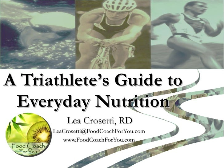 A Triathlete's Guide to Everyday Nutrition Lea Crosetti, RD LeaCrosetti@FoodCoachForYou.com  www.FoodCoachForYou.com