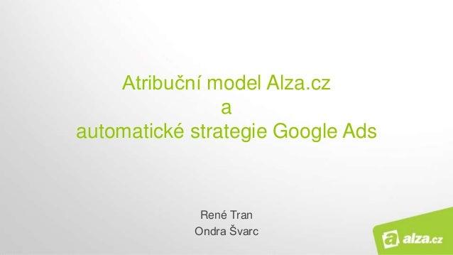 Atribuční model Alza.cz a automatické strategie Google Ads René Tran Ondra Švarc