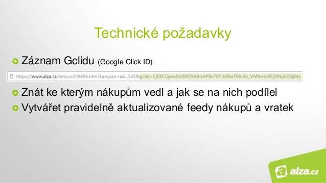 Technické požadavky  Záznam Gclidu (Google Click ID)  Znát ke kterým nákupům vedl a jak se na nich podílel  Vytvářet pr...