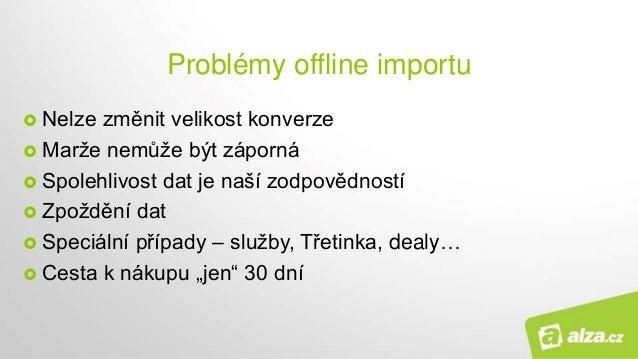 Problémy offline importu  Nelze změnit velikost konverze  Marže nemůže být záporná  Spolehlivost dat je naší zodpovědno...