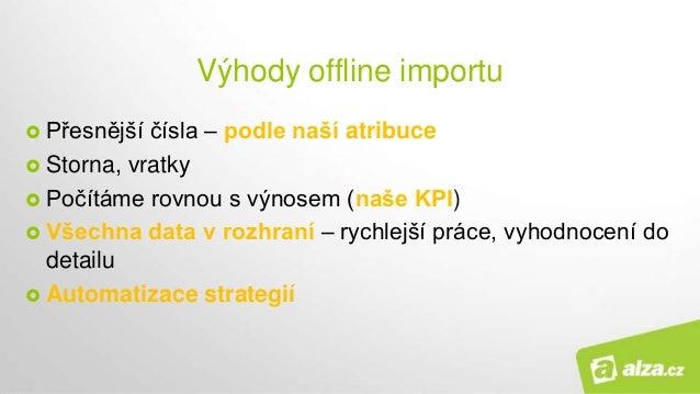 Výhody offline importu  Přesnější čísla – podle naší atribuce  Storna, vratky  Počítáme rovnou s výnosem (naše KPI)  V...