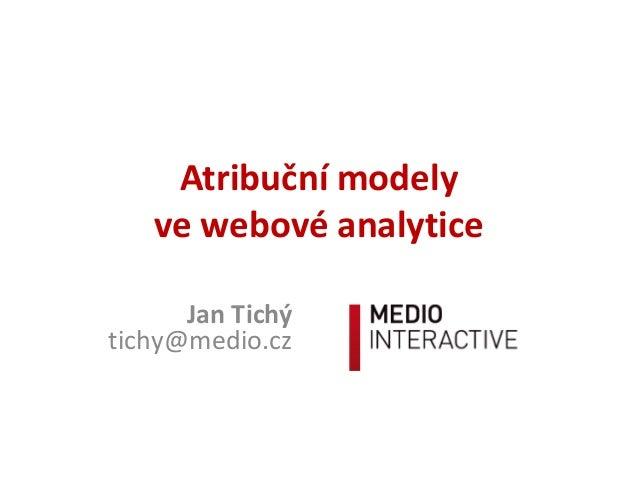 Atribuční modely ve webové analytice Jan Tichý tichy@medio.cz
