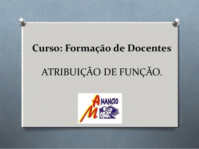 Curso: Formação de Docentes ATRIBUIÇÃO DE FUNÇÃO.