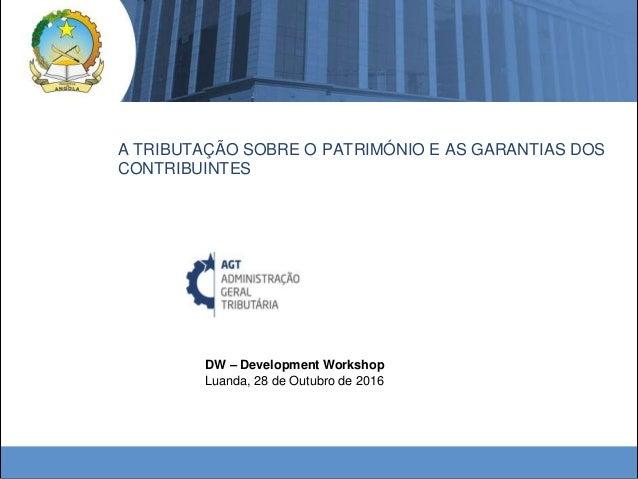 DW – Development Workshop Luanda, 28 de Outubro de 2016 A TRIBUTAÇÃO SOBRE O PATRIMÓNIO E AS GARANTIAS DOS CONTRIBUINTES