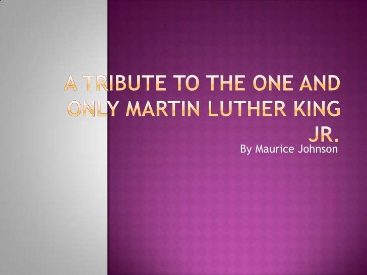A Tribute to the One and Only Martin Luther King jr.   <br />By Maurice Johnson<br />