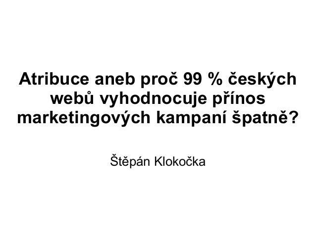 Atribuce aneb proč 99 % českých    webů vyhodnocuje přínosmarketingových kampaní špatně?          Štěpán Klokočka