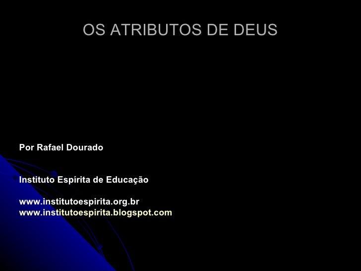 OS ATRIBUTOS DE DEUS Por Rafael Dourado Instituto Espírita de Educação www.institutoespirita.org.br  www.institutoespirita...
