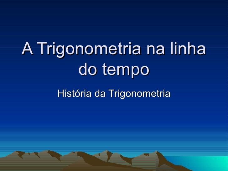 A Trigonometria na linha do tempo História da Trigonometria