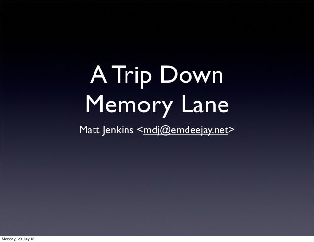 A Trip Down Memory Lane Matt Jenkins <mdj@emdeejay.net> Monday, 29 July 13